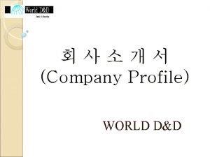 Company Profile WORLD DD Outline of the Company