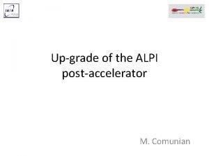 Upgrade of the ALPI postaccelerator M Comunian Outline