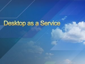 Desktop as a Service Desktop as a Service