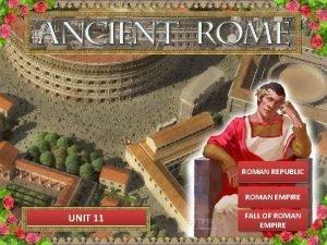 ROMAN REPUBLIC ROMAN EMPIRE UNIT 11 FALL OF