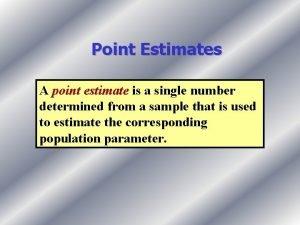 Point Estimates A point estimate is a single
