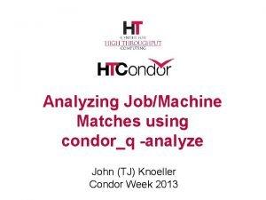 Analyzing JobMachine Matches using condorq analyze John TJ