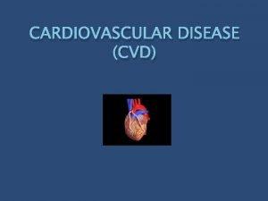CARDIOVASCULAR DISEASE CVD Cardiovascular disease has the same