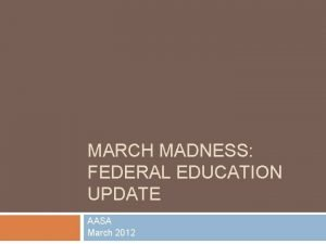 MARCH MADNESS FEDERAL EDUCATION UPDATE AASA March 2012