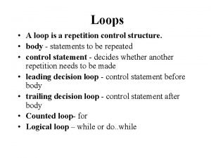 Loops A loop is a repetition control structure