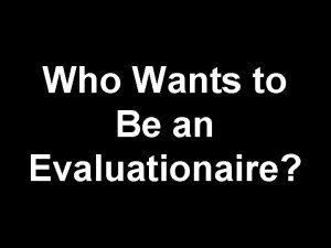 Who Wants to Be an Evaluationaire Whos Who