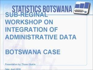 SUBREGINAL WORKSHOP ON INTEGRATION OF ADMINISTRATIVE DATA BOTSWANA