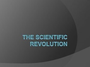 THE SCIENTIFIC REVOLUTION Causes of the Scientific Revolution