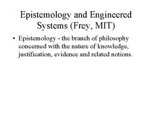 Epistemology and Engineered Systems Frey MIT Epistemology the