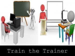 Train the Trainer Course Objectives Explain the Need