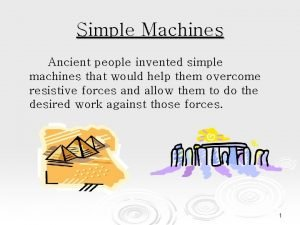 Simple Machines Ancient people invented simple machines that