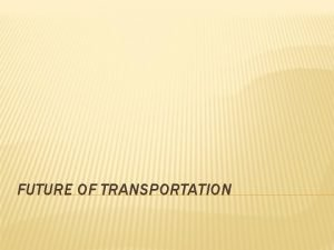 FUTURE OF TRANSPORTATION FUTURE OF TRANSPORTATION What will