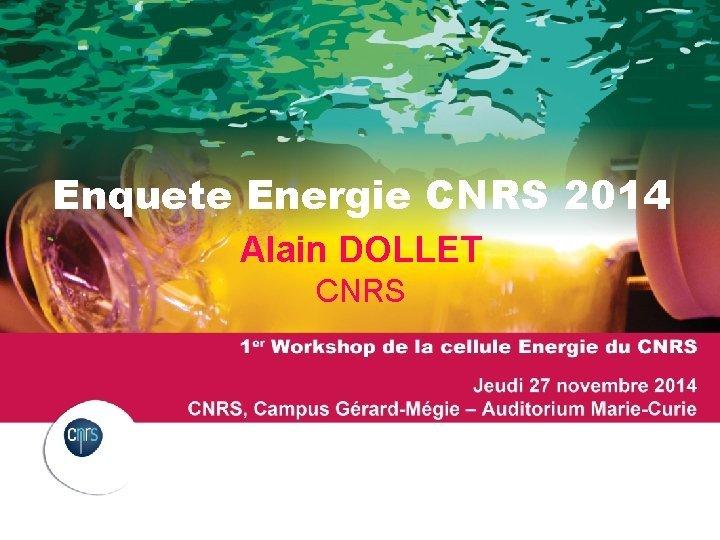 Enquete Energie CNRS 2014 Alain DOLLET CNRS PRSENTATION