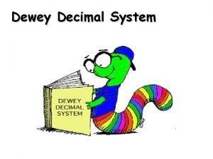 Dewey Decimal System The Dewey Decimal System is