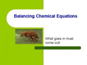 Balancing Chemical Equations What goes in must come