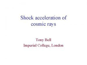 Shock acceleration of cosmic rays Tony Bell Imperial