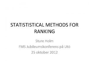 STATISTISTICAL METHODS FOR RANKING Sture Holm FMS Jubileumskonferens