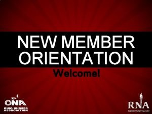 NEW MEMBER ORIENTATION Welcome Why did we choose
