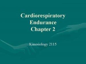 Cardiorespiratory Endurance Chapter 2 Kinesiology 2115 Cardiorespiratory Endurance