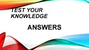TEST YOUR KNOWLEDGE ANSWERS REVIEW TEST YOUR KNOWLEDGE