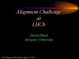 Alignment Challenge at LHCb Steven Blusk Syracuse University