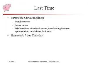 Last Time Parametric Curves Splines Hermite curves Bezier