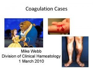 Coagulation Cases Mike Webb Division of Clinical Hameatology