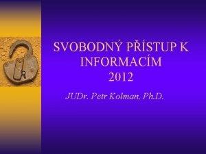 SVOBODN PSTUP K INFORMACM 2012 JUDr Petr Kolman