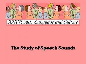 The Study of Speech Sounds Speech Sounds PHONETICS