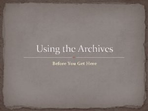 Using the Archives Before You Get Here Steps