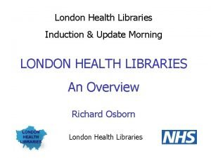 London Health Libraries Induction Update Morning LONDON HEALTH
