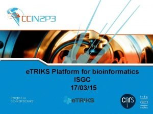 e TRIKS Platform for bioinformatics ISGC 170315 Pengfei