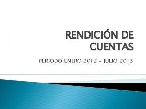 RENDICIN DE CUENTAS PERIODO ENERO 2012 JULIO 2013