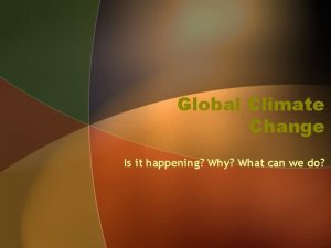 Global Climate Change Is it happening Why What