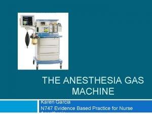 THE ANESTHESIA GAS MACHINE Karen Garcia N 747