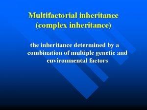 Multifactorial inheritance complex inheritance the inheritance determined by