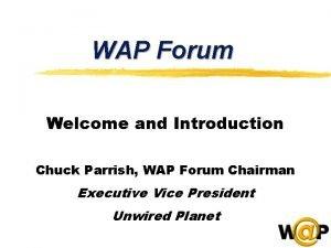 WAP Forum Welcome and Introduction Chuck Parrish WAP