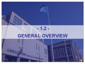 1 2 GENERAL OVERVIEW GENERAL OVERVIEW UNESCOIHE Institute