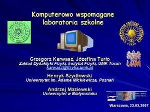 Komputerowo wspomagane laboratoria szkolne Grzegorz Karwasz Jzefina Turo