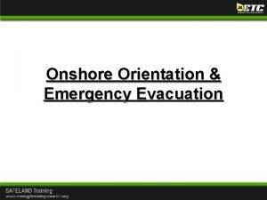 Onshore Orientation Emergency Evacuation Onshore Orientation Emergency Evacuation