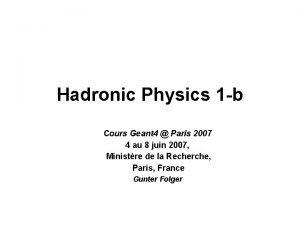 Hadronic Physics 1 b Cours Geant 4 Paris