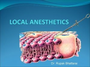 LOCAL ANESTHETICS Dr Rupak Bhattarai A local anesthetic
