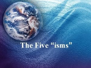 The Five isms Ideology Ideology is how a