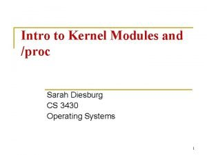 Intro to Kernel Modules and proc Sarah Diesburg