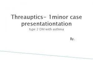 Threauptics 1 minor case presentation type 2 DM
