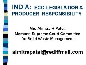 INDIA ECOLEGISLATION PRODUCER RESPONSIBILITY Mrs Almitra H Patel