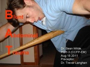 Blunt Abdominal Trauma Dr Sean Wilde PGY3 CCFPEM