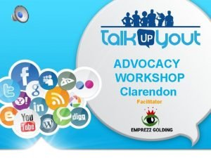 ADVOCACY WORKSHOP Clarendon Facilitator WHAT WE DO Give