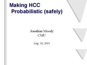 Making HCC Probabilistic safely Jonathan Moody CMU Aug