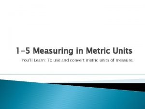 1 5 Measuring in Metric Units Youll Learn